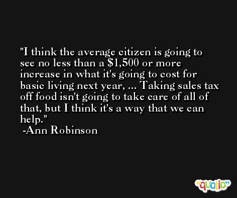 I think the average citizen is going to see no less than a $1,500 or more increase in what it's going to cost for basic living next year, ... Taking sales tax off food isn't going to take care of all of that, but I think it's a way that we can help. -Ann Robinson