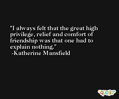 I always felt that the great high privilege, relief and comfort of friendship was that one had to explain nothing. -Katherine Mansfield