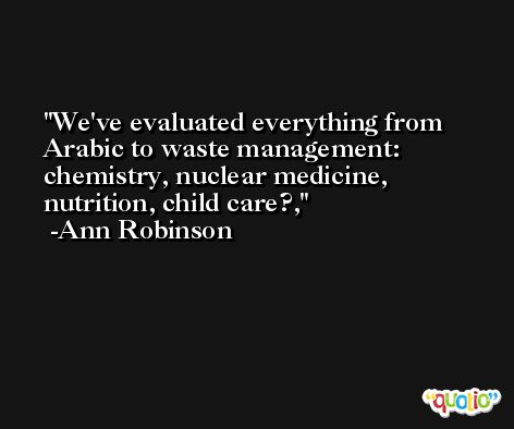 We've evaluated everything from Arabic to waste management: chemistry, nuclear medicine, nutrition, child care?, -Ann Robinson