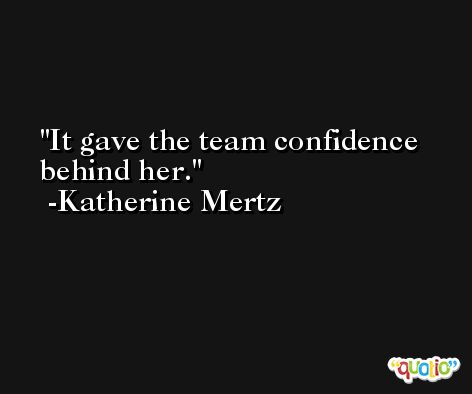 It gave the team confidence behind her. -Katherine Mertz