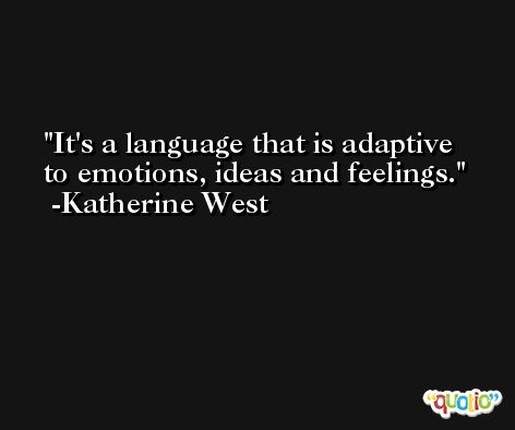 It's a language that is adaptive to emotions, ideas and feelings. -Katherine West