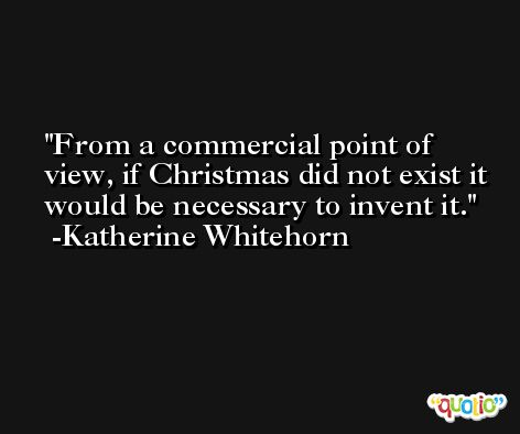 From a commercial point of view, if Christmas did not exist it would be necessary to invent it. -Katherine Whitehorn