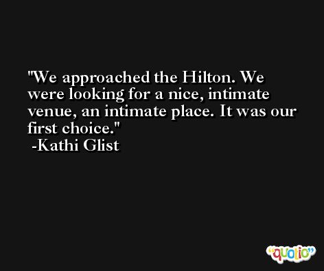 We approached the Hilton. We were looking for a nice, intimate venue, an intimate place. It was our first choice. -Kathi Glist