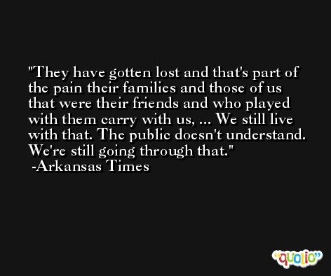 They have gotten lost and that's part of the pain their families and those of us that were their friends and who played with them carry with us, ... We still live with that. The public doesn't understand. We're still going through that. -Arkansas Times