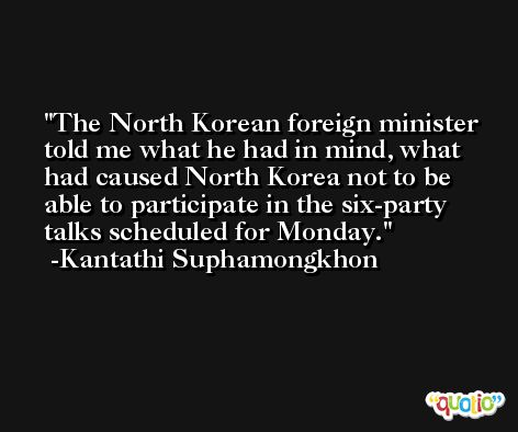 The North Korean foreign minister told me what he had in mind, what had caused North Korea not to be able to participate in the six-party talks scheduled for Monday. -Kantathi Suphamongkhon