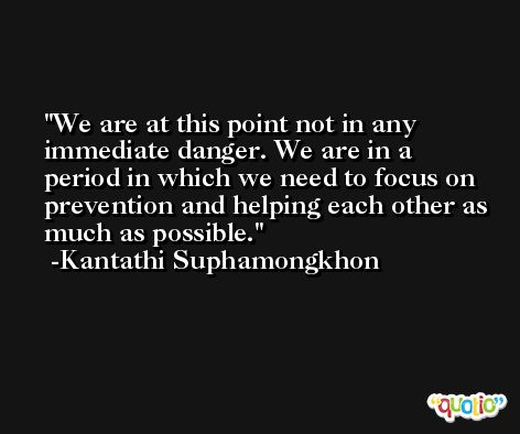 We are at this point not in any immediate danger. We are in a period in which we need to focus on prevention and helping each other as much as possible. -Kantathi Suphamongkhon