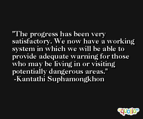 The progress has been very satisfactory. We now have a working system in which we will be able to provide adequate warning for those who may be living in or visiting potentially dangerous areas. -Kantathi Suphamongkhon