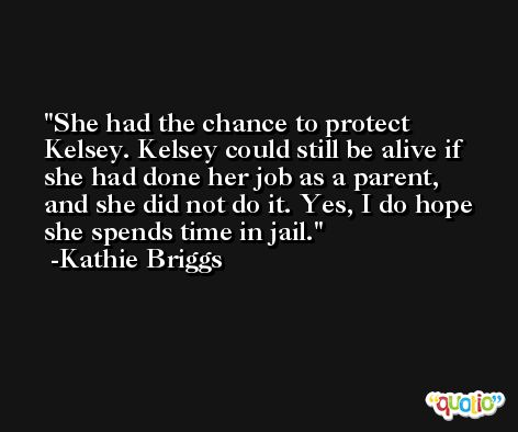She had the chance to protect Kelsey. Kelsey could still be alive if she had done her job as a parent, and she did not do it. Yes, I do hope she spends time in jail. -Kathie Briggs