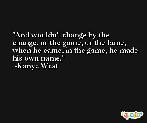 And wouldn't change by the change, or the game, or the fame, when he came, in the game, he made his own name. -Kanye West