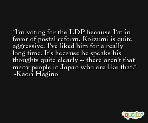 I'm voting for the LDP because I'm in favor of postal reform. Koizumi is quite aggressive. I've liked him for a really long time. It's because he speaks his thoughts quite clearly -- there aren't that many people in Japan who are like that. -Kaori Hagino