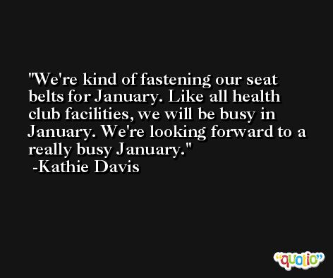 We're kind of fastening our seat belts for January. Like all health club facilities, we will be busy in January. We're looking forward to a really busy January. -Kathie Davis