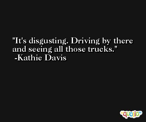 It's disgusting. Driving by there and seeing all those trucks. -Kathie Davis