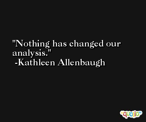 Nothing has changed our analysis. -Kathleen Allenbaugh