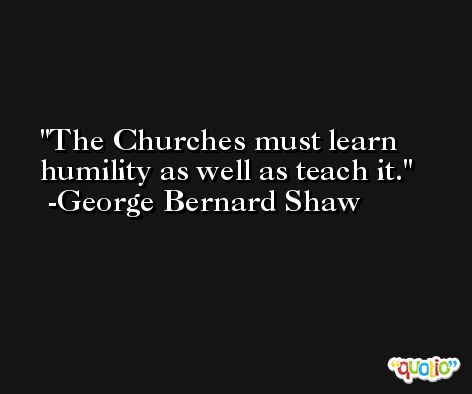 The Churches must learn humility as well as teach it. -George Bernard Shaw