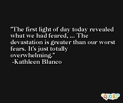 The first light of day today revealed what we had feared, ... The devastation is greater than our worst fears. It's just totally overwhelming. -Kathleen Blanco