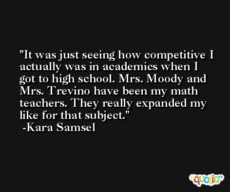 It was just seeing how competitive I actually was in academics when I got to high school. Mrs. Moody and Mrs. Trevino have been my math teachers. They really expanded my like for that subject. -Kara Samsel
