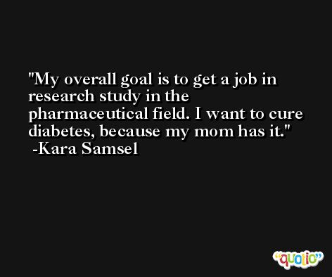 My overall goal is to get a job in research study in the pharmaceutical field. I want to cure diabetes, because my mom has it. -Kara Samsel
