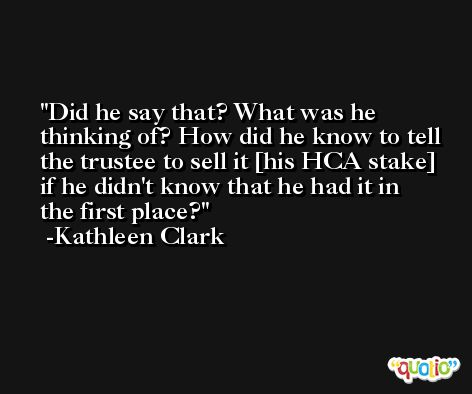 Did he say that? What was he thinking of? How did he know to tell the trustee to sell it [his HCA stake] if he didn't know that he had it in the first place? -Kathleen Clark