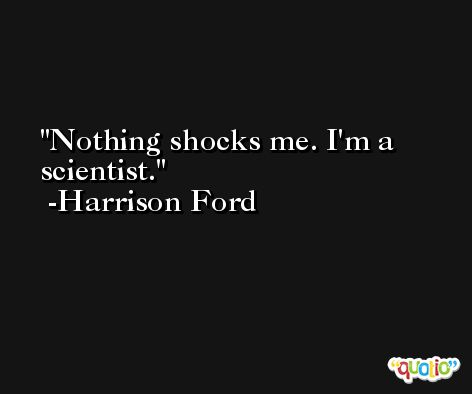Nothing shocks me. I'm a scientist. -Harrison Ford