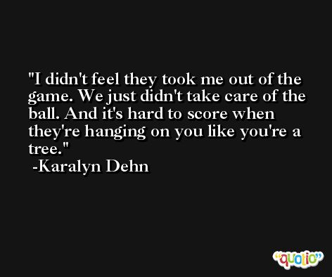 I didn't feel they took me out of the game. We just didn't take care of the ball. And it's hard to score when they're hanging on you like you're a tree. -Karalyn Dehn