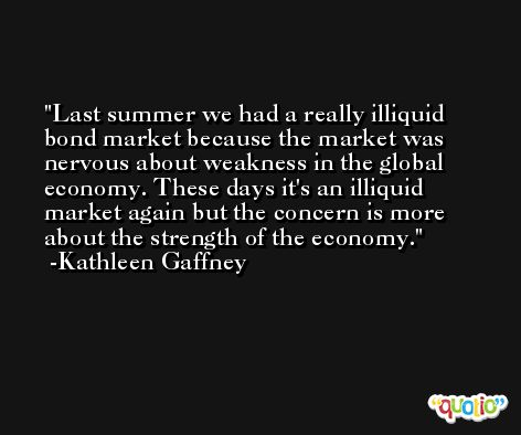 Last summer we had a really illiquid bond market because the market was nervous about weakness in the global economy. These days it's an illiquid market again but the concern is more about the strength of the economy. -Kathleen Gaffney
