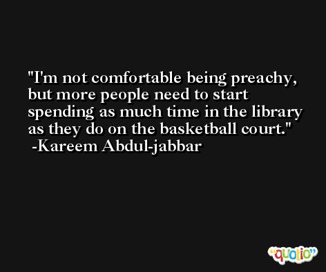 I'm not comfortable being preachy, but more people need to start spending as much time in the library as they do on the basketball court. -Kareem Abdul-jabbar