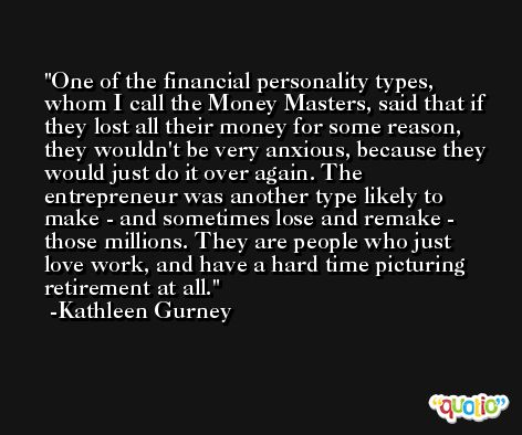 One of the financial personality types, whom I call the Money Masters, said that if they lost all their money for some reason, they wouldn't be very anxious, because they would just do it over again. The entrepreneur was another type likely to make - and sometimes lose and remake - those millions. They are people who just love work, and have a hard time picturing retirement at all. -Kathleen Gurney