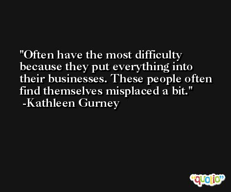 Often have the most difficulty because they put everything into their businesses. These people often find themselves misplaced a bit. -Kathleen Gurney