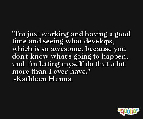 I'm just working and having a good time and seeing what develops, which is so awesome, because you don't know what's going to happen, and I'm letting myself do that a lot more than I ever have. -Kathleen Hanna