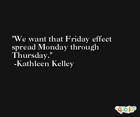 We want that Friday effect spread Monday through Thursday. -Kathleen Kelley