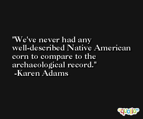 We've never had any well-described Native American corn to compare to the archaeological record. -Karen Adams