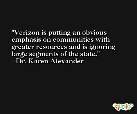 Verizon is putting an obvious emphasis on communities with greater resources and is ignoring large segments of the state. -Dr. Karen Alexander