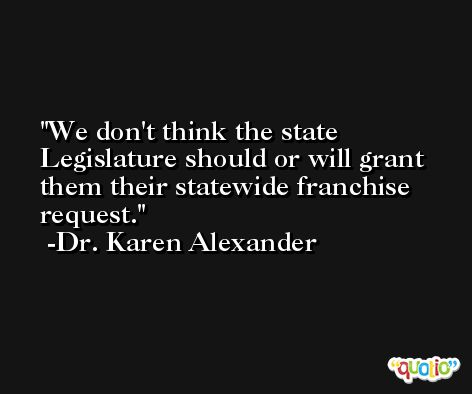We don't think the state Legislature should or will grant them their statewide franchise request. -Dr. Karen Alexander