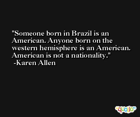 Someone born in Brazil is an American. Anyone born on the western hemisphere is an American. American is not a nationality. -Karen Allen