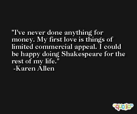 I've never done anything for money. My first love is things of limited commercial appeal. I could be happy doing Shakespeare for the rest of my life. -Karen Allen