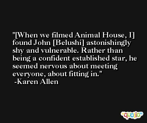 [When we filmed Animal House, I] found John [Belushi] astonishingly shy and vulnerable. Rather than being a confident established star, he seemed nervous about meeting everyone, about fitting in. -Karen Allen