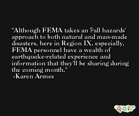 Although FEMA takes an ?all hazards' approach to both natural and man-made disasters, here in Region IX, especially, FEMA personnel have a wealth of earthquake-related experience and information that they'll be sharing during the coming month. -Karen Armes