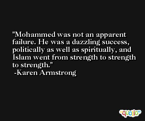 Mohammed was not an apparent failure. He was a dazzling success, politically as well as spiritually, and Islam went from strength to strength to strength. -Karen Armstrong