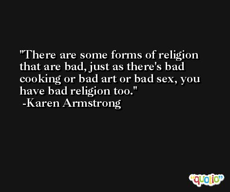 There are some forms of religion that are bad, just as there's bad cooking or bad art or bad sex, you have bad religion too. -Karen Armstrong