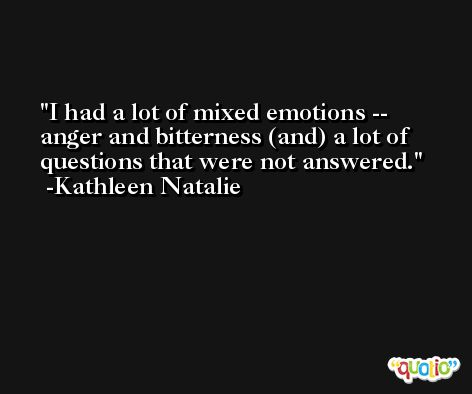 I had a lot of mixed emotions -- anger and bitterness (and) a lot of questions that were not answered. -Kathleen Natalie