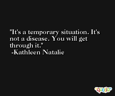 It's a temporary situation. It's not a disease. You will get through it. -Kathleen Natalie