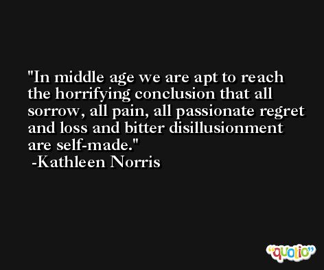 In middle age we are apt to reach the horrifying conclusion that all sorrow, all pain, all passionate regret and loss and bitter disillusionment are self-made. -Kathleen Norris