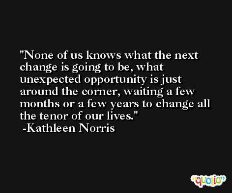 None of us knows what the next change is going to be, what unexpected opportunity is just around the corner, waiting a few months or a few years to change all the tenor of our lives. -Kathleen Norris