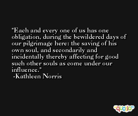 Each and every one of us has one obligation, during the bewildered days of our pilgrimage here: the saving of his own soul, and secondarily and incidentally thereby affecting for good such other souls as come under our influence. -Kathleen Norris