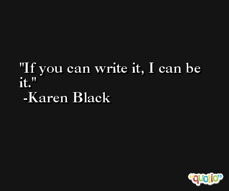 If you can write it, I can be it. -Karen Black