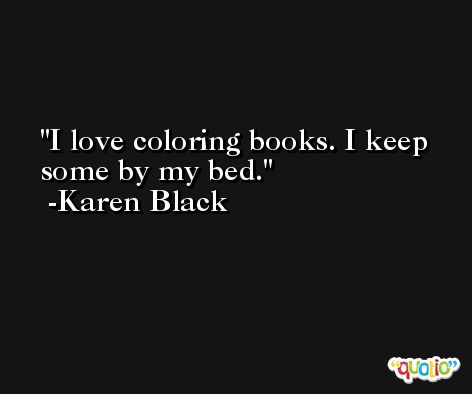 I love coloring books. I keep some by my bed. -Karen Black