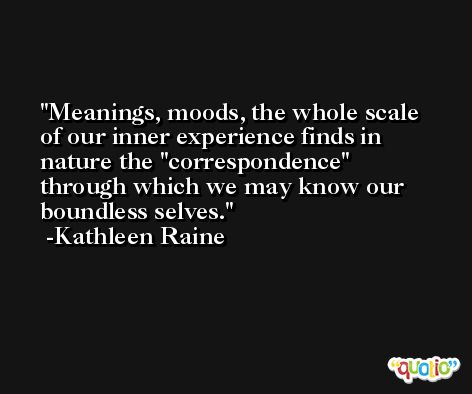 Meanings, moods, the whole scale of our inner experience finds in nature the ''correspondence'' through which we may know our boundless selves. -Kathleen Raine