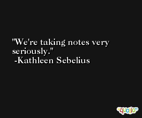We're taking notes very seriously. -Kathleen Sebelius