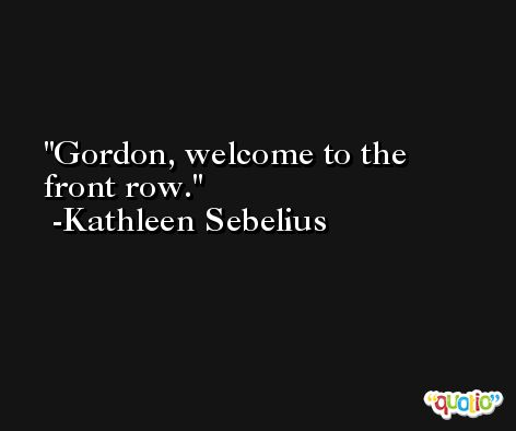 Gordon, welcome to the front row. -Kathleen Sebelius