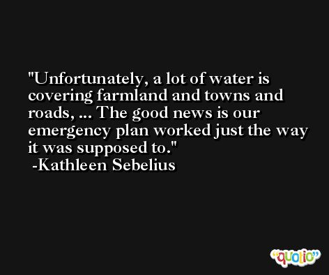 Unfortunately, a lot of water is covering farmland and towns and roads, ... The good news is our emergency plan worked just the way it was supposed to. -Kathleen Sebelius